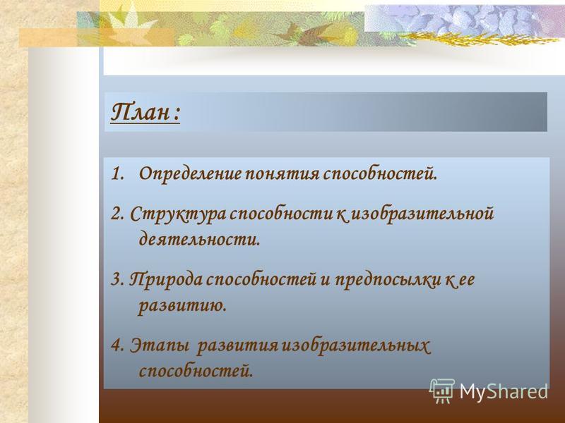 План : 1. Определение понятия способностей. 2. Структура способности к изобразительной деятельности. 3. Природа способностей и предпосылки к ее развитию. 4. Этапы развития изобразительных способностей.