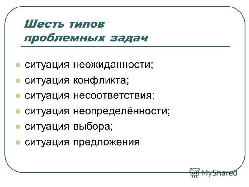 Шесть типов проблемных задач ситуация неожиданности; ситуация конфликта; ситуация несоответствия; ситуация неопределённости; ситуация выбора; ситуация предложения