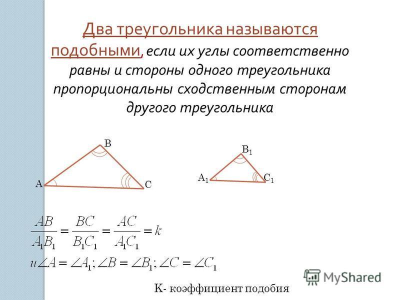 Два треугольника называются подобными, если их углы соответственно равны и стороны одного треугольника пропорциональны сходственным сторонам другого треугольника K- коэффициент подобия A B C A1A1 B1B1 C1C1