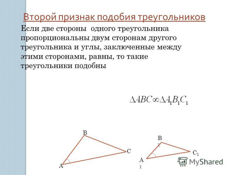Второй признак подобия треугольников Если две стороны одного треугольника пропорциональны двум сторонам другого треугольника и углы, заключенные между этими сторонами, равны, то такие треугольники подобны А В С В1В1 А1А1 С1С1