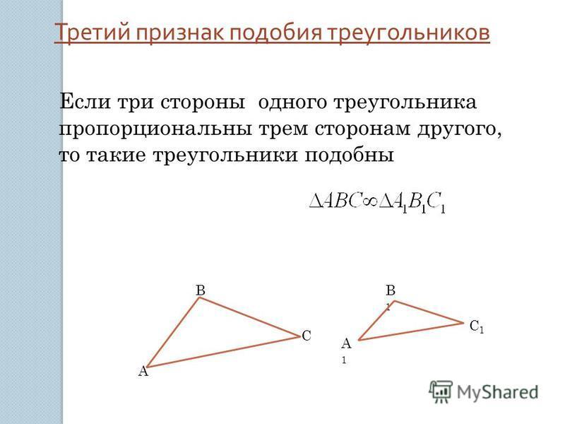 Третий признак подобия треугольников Если три стороны одного треугольника пропорциональны трем сторонам другого, то такие треугольники подобны А В С В1В1 А1А1 С1С1