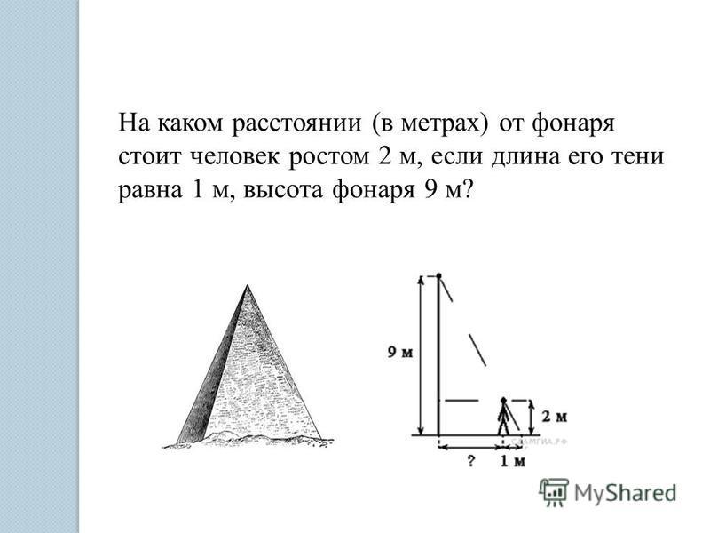 На каком расстоянии (в метрах) от фонаря стоит человек ростом 2 м, если длина его тени равна 1 м, высота фонаря 9 м?
