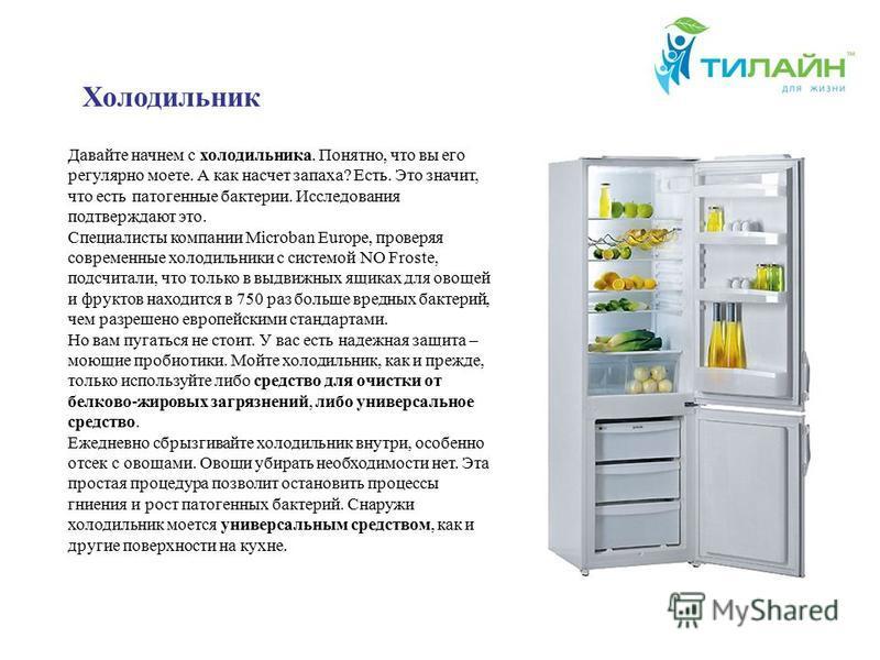 Давайте начнем с холодильника. Понятно, что вы его регулярно моете. А как насчет запаха? Есть. Это значит, что есть патогенные бактерии. Исследования подтверждают это. Специалисты компании Microban Europe, проверяя современные холодильники с системой