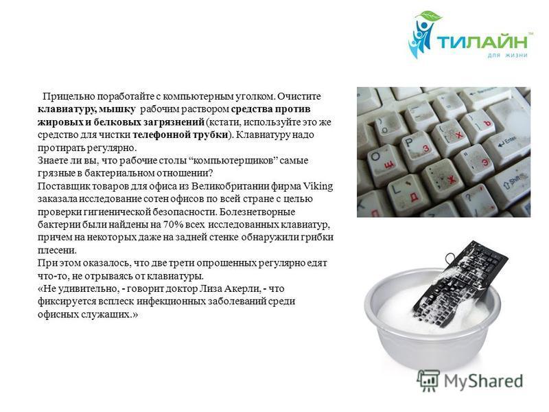 . Прицельно поработайте с компьютерным уголком. Очистите клавиатуру, мышку рабочим раствором средства против жировых и белковых загрязнений (кстати, используйте это же средство для чистки телефонной трубки). Клавиатуру надо протирать регулярно. Знает