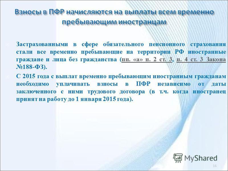Застрахованными в сфере обязательного пенсионного страхования стали все временно пребывающие на территории РФ иностранные граждане и лица без гражданства (пп. «а» п. 2 ст. 3, п. 4 ст. 3 Закона 188-ФЗ).пп. «а» п. 2 ст. 3 п. 4 ст. 3 Закона С 2015 года