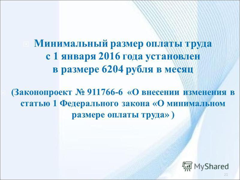 Минимальный размер оплаты труда с 1 января 2016 года установлен в размере 6204 рубля в месяц (Законопроект 911766-6 «О внесении изменения в статью 1 Федерального закона «О минимальном размере оплаты труда» ) 21