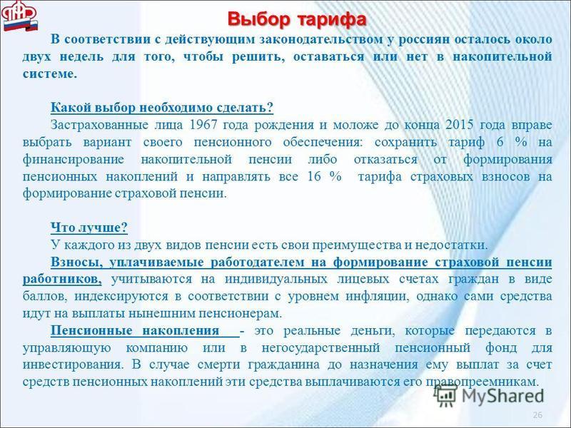 26 Выбор тарифа В соответствии с действующим законодательством у россиян осталось около двух недель для того, чтобы решить, оставаться или нет в накопительной системе. Какой выбор необходимо сделать? Застрахованные лица 1967 года рождения и моложе до