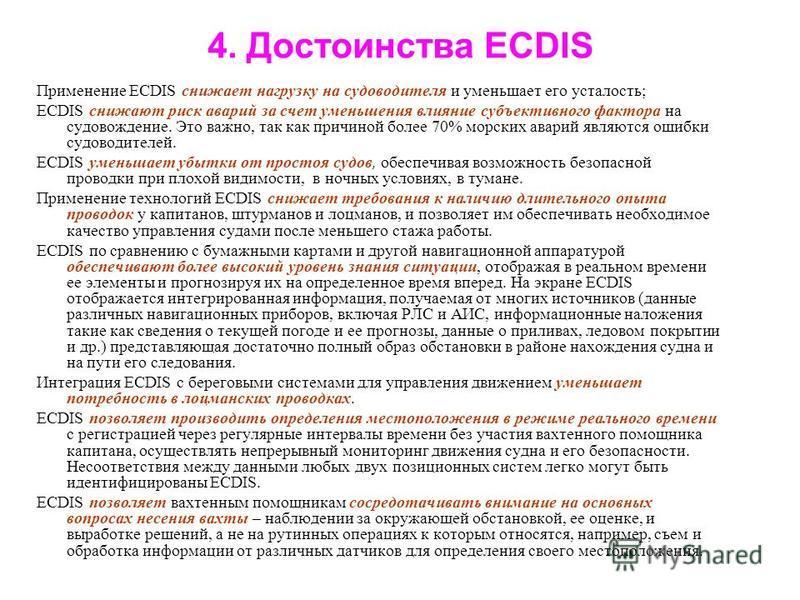 4. Достоинства ECDIS Применение ECDIS снижает нагрузку на судоводителя и уменьшает его усталость; ECDIS снижают риск аварий за счет уменьшения влияние субъективного фактора на судовождение. Это важно, так как причиной более 70% морских аварий являютс