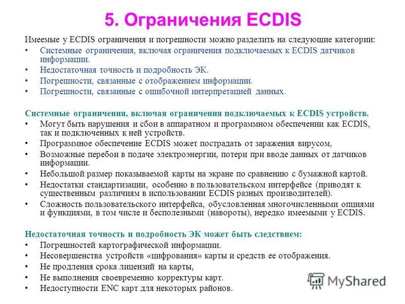 5. Ограничения ECDIS Имеемые у ECDIS ограничения и погрешности можно разделить на следующие категории: Системные ограничения, включая ограничения подключаемых к ECDIS датчиков информации. Недостаточная точность и подробность ЭК. Погрешности, связанны