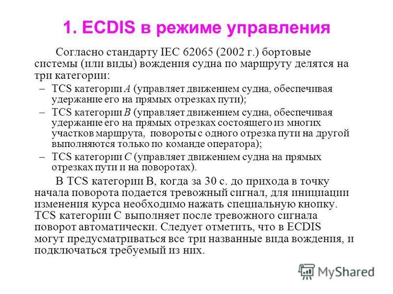 1. ECDIS в режиме управления Согласно стандарту IEC 62065 (2002 г.) бортовые системы (или виды) вождения судна по маршруту делятся на три категории: –TCS категории А (управляет движением судна, обеспечивая удержание его на прямых отрезках пути); –TCS