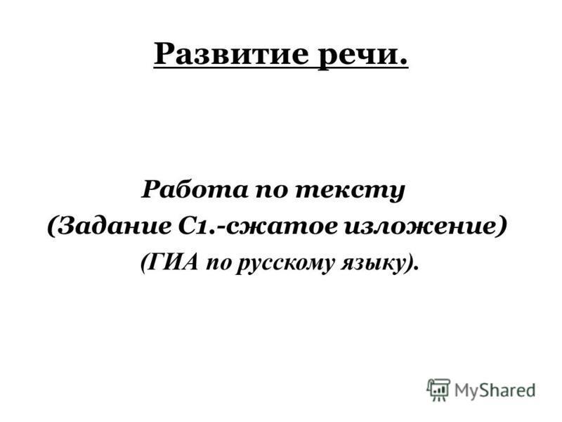 Развитие речи. Работа по тексту (Задание С1.-сжатое изложение) (ГИА по русскому языку).