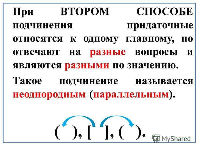 При ВТОРОМ СПОСОБЕ подчинения периодаточные относятся к одному главному, но отвечают на разные вопросы и являются разными по значению. Такое подчинение называется неоднородным (параллельным). ( ), [ ], ( ).