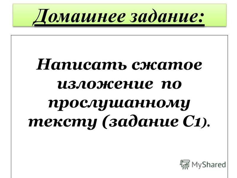 Домашнее задание: Написать сжатое изложение по прослушанному тексту (задание С1 ).