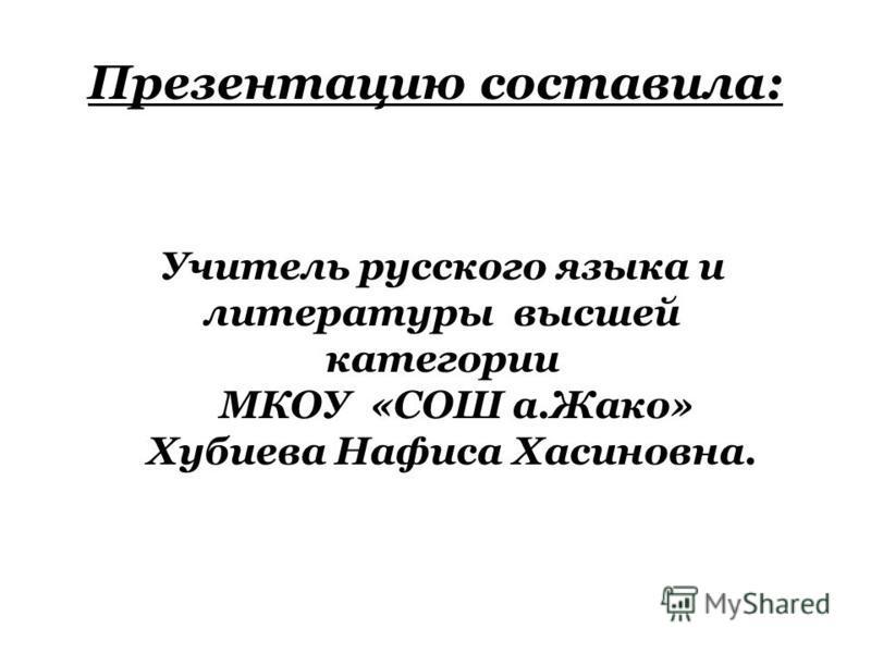 Презентацию составила: Учитель русского языка и литературы высшей категории МКОУ «СОШ а.Жако» Хубиева Нафиса Хасиновна.