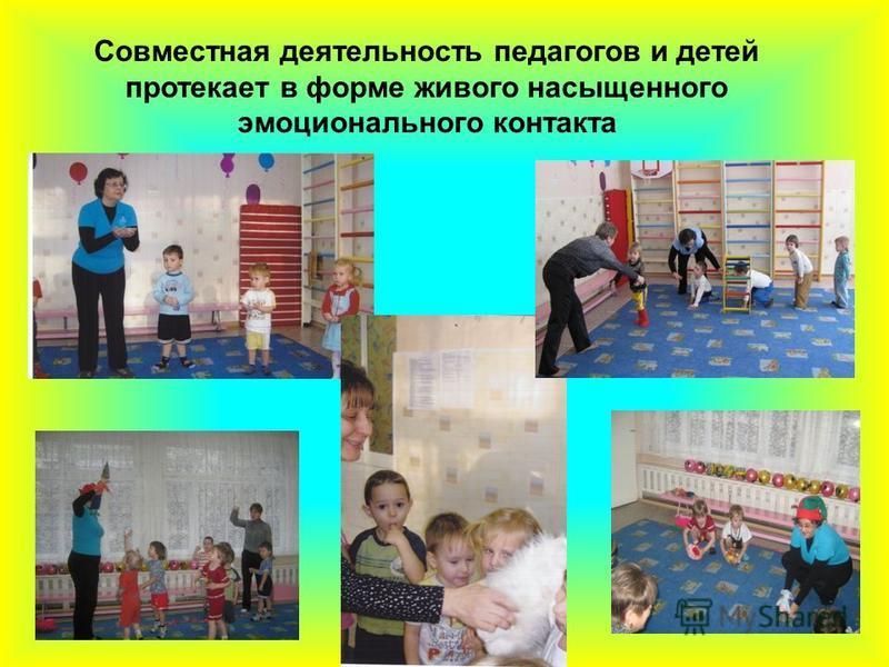 Совместная деятельность педагогов и детей протекает в форме живого насыщенного эмоционального контакта