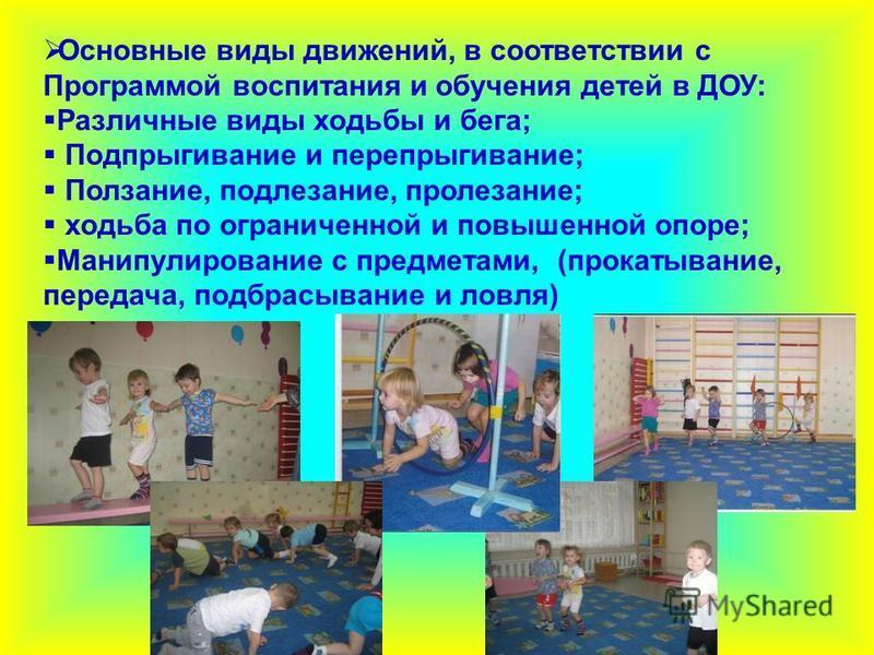 Основные виды движений, в соответствии с Программой воспитания и обучения детей в ДОУ: Различные виды ходьбы и бега; Подпрыгивание и перепрыгивание; Ползание, подлезание, пролезание; ходьба по ограниченной и повышенной опоре; Манипулирование с предме