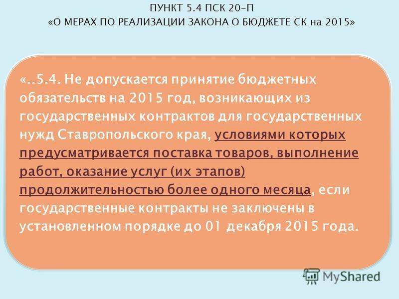 «..5.4. Не допускается принятие бюджетных обязательств на 2015 год, возникающих из государственных контрактов для государственных нужд Ставропольского края, условиями которых предусматривается поставка товаров, выполнение работ, оказание услуг (их эт