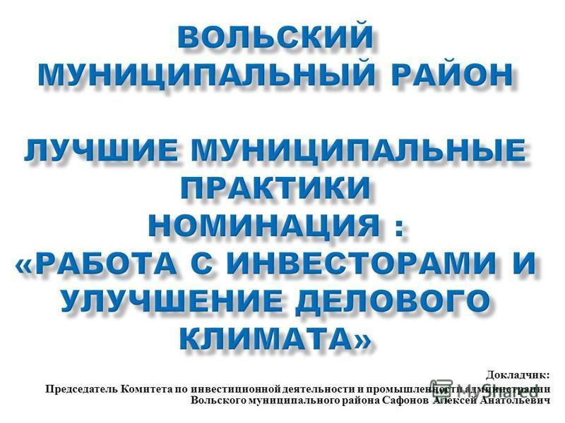 Докладчик : Председатель Комитета по инвестиционной деятельности и промышленности администрации Вольского муниципального района Сафонов Алексей Анатольевич