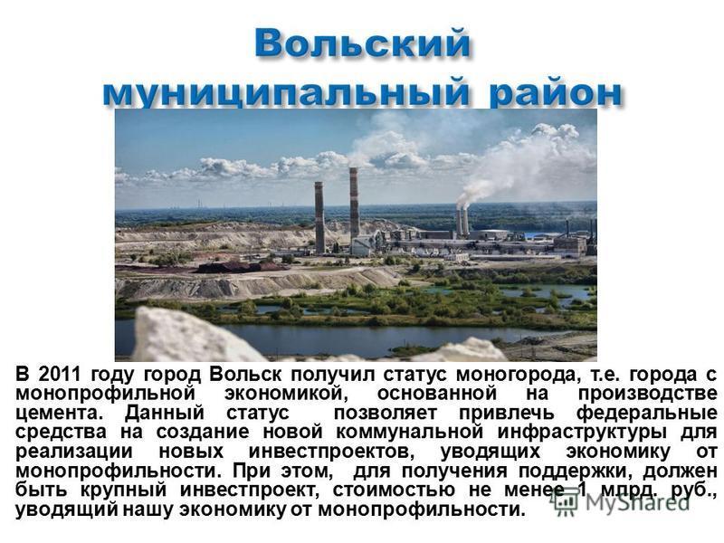 В 2011 году город Вольск получил статус моногорода, т. е. города с многопрофильной экономикой, основанной на производстве цемента. Данный статус позволяет привлечь федеральные средства на создание новой коммунальной инфраструктуры для реализации новы