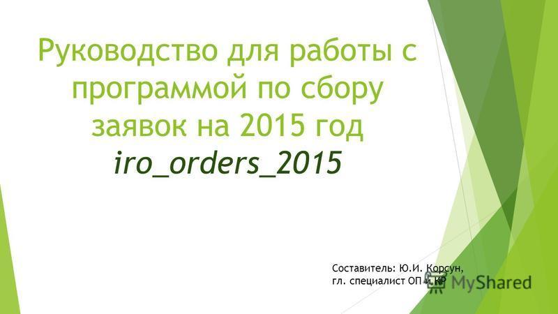 Руководство для работы с программой по сбору заявок на 2015 год iro_orders_2015 Составитель: Ю.И. Корсун, гл. специалист ОП и КР