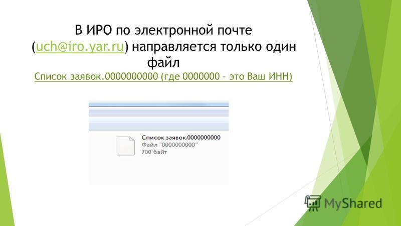 В ИРО по электронной почте (uch@iro.yar.ru) направляется только один файл Список заявок.0000000000 (где 0000000 – это Ваш ИНН)uch@iro.yar.ru