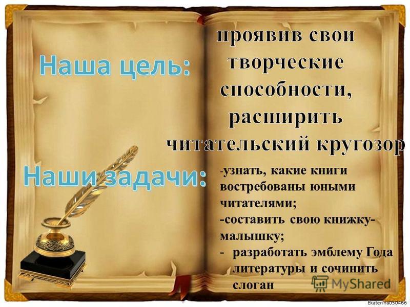 Ekaterina050466 - узнать, какие книги востребованы юными читателями; -составить свою книжку- малышку; -разработать эмблему Года литературы и сочинить слоган