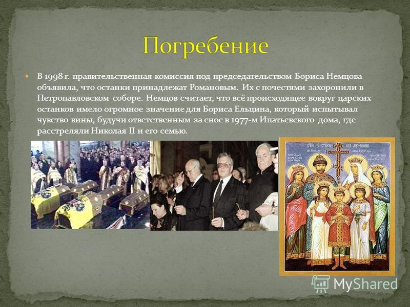 В 1998 г. правительственная комиссия под председательством Бориса Немцова объявила, что останки принадлежат Романовым. Их с почестями захоронили в Петропавловском соборе. Немцов считает, что всё происходящее вокруг царских останков имело огромное зна