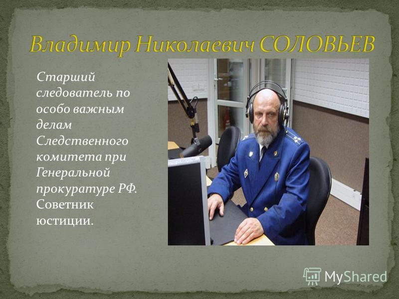 Старший следователь по особо важным делам Следственного комитета при Генеральной прокуратуре РФ. Советник юстиции.