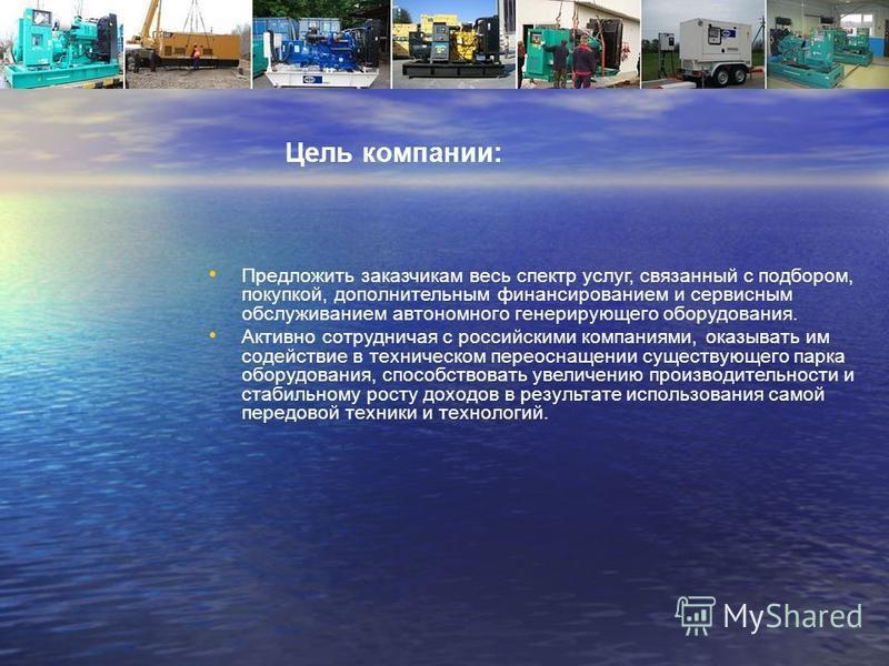 Цель компании: Предложить заказчикам весь спектр услуг, связанный с подбором, покупкой, дополнительным финансированием и сервисным обслуживанием автономного генерирующего оборудования. Активно сотрудничая с российскими компаниями, оказывать им содейс