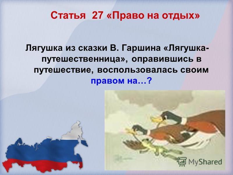 Статья 27 «Право на отдых» Лягушка из сказки В. Гаршина «Лягушка- путешественница», оправившись в путешествие, воспользовалась своим правом на…?