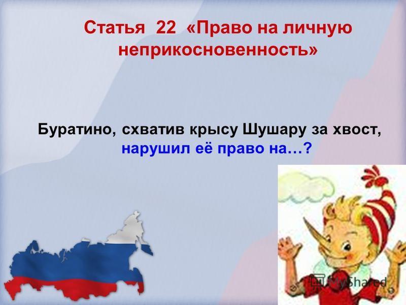 Статья 22 «Право на личную неприкосновенность» Буратино, схватив крысу Шушару за хвост, нарушил её право на…?