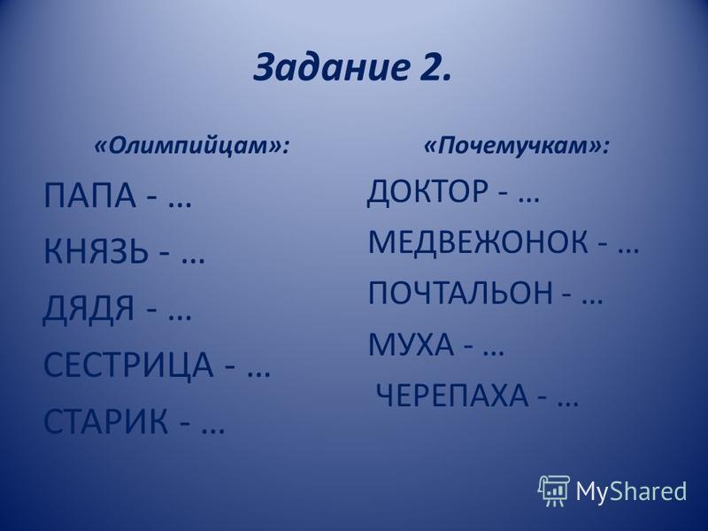 Задание 2. «Олимпийцам»: ПАПА - … КНЯЗЬ - … ДЯДЯ - … СЕСТРИЦА - … СТАРИК - … «Почемучкам»: ДОКТОР - … МЕДВЕЖОНОК - … ПОЧТАЛЬОН - … МУХА - … ЧЕРЕПАХА - …