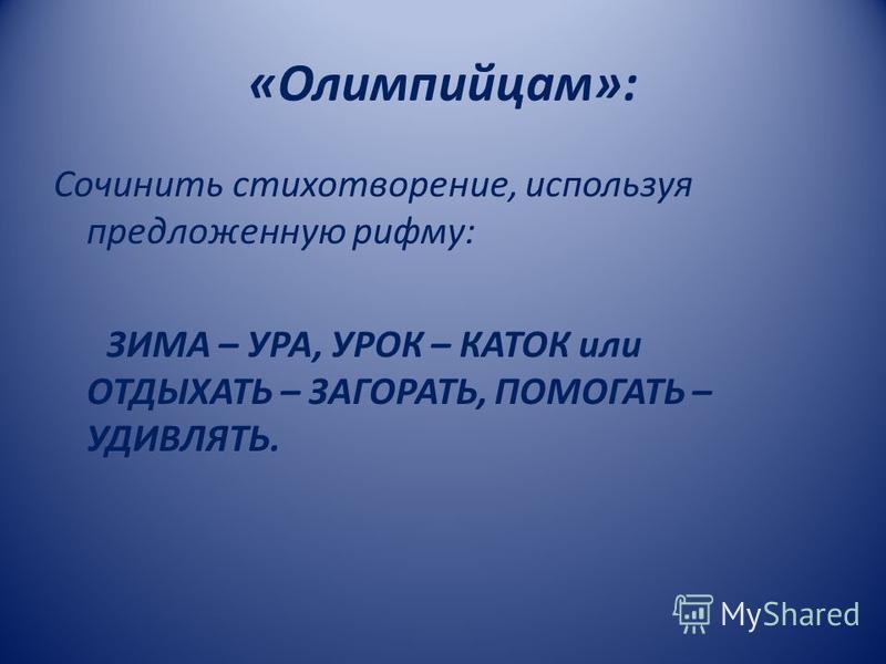 «Олимпийцам»: Сочинить стихотворение, используя предложенную рифму: ЗИМА – УРА, УРОК – КАТОК или ОТДЫХАТЬ – ЗАГОРАТЬ, ПОМОГАТЬ – УДИВЛЯТЬ.