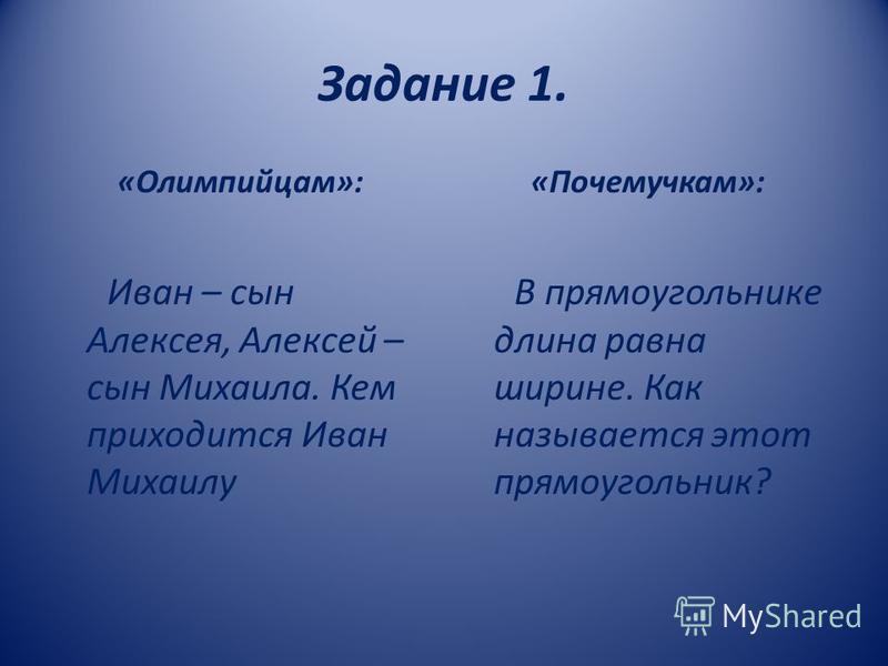 Задание 1. «Олимпийцам»: Иван – сын Алексея, Алексей – сын Михаила. Кем приходится Иван Михаилу «Почемучкам»: В прямоугольнике длина равна ширине. Как называется этот прямоугольник?