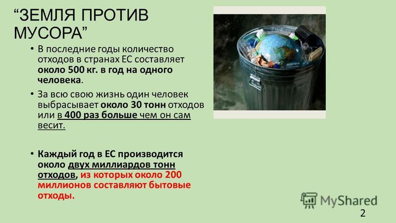 ЗЕМЛЯ ПРОТИВ МУСОРА В последние годы количество отходов в странах ЕС составляет около 500 кг. в год на одного человека. За всю свою жизнь один человек выбрасывает около 30 тонн отходов или в 400 раз больше чем он сам весит. Каждый год в ЕС производит