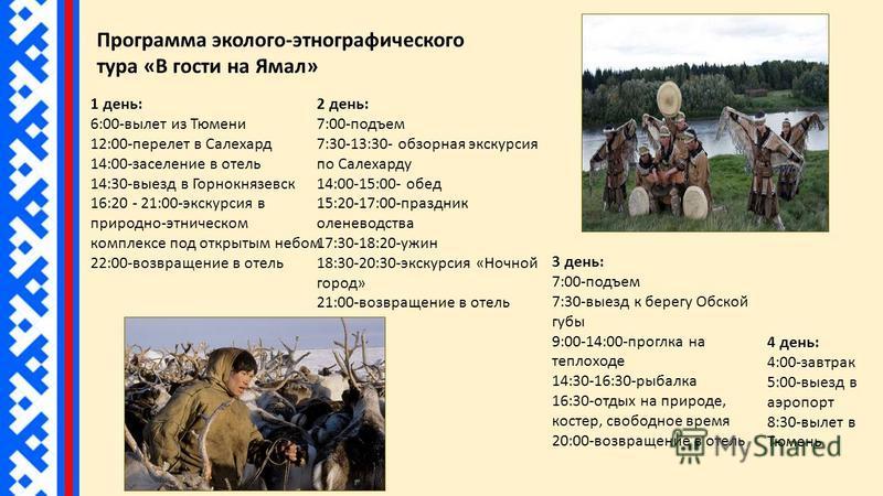 Программа эколого-этнографического тура «В гости на Ямал» 1 день: 6:00-вылет из Тюмени 12:00-перелет в Салехард 14:00-заселение в отель 14:30-выезд в Горнокнязевск 16:20 - 21:00-экскурсия в природно-этническом комплексе под открытым небом 22:00-возвр