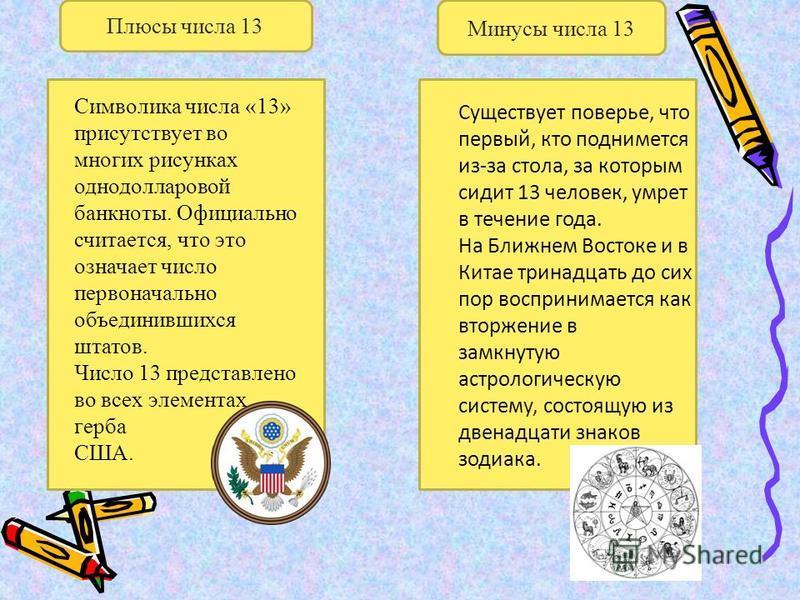 Плюсы числа 13 Минусы числа 13 Символика числа «13» присутствует во многих рисунках однодолларовой банкноты. Официально считается, что это означает число первоначально объединившихся штатов. Число 13 представлено во всех элементах герба США. Существу