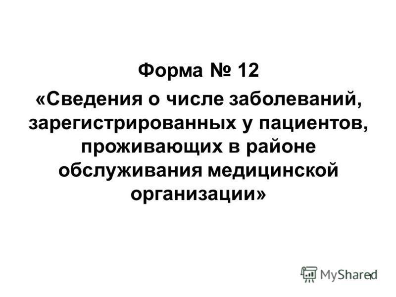 1 Форма 12 «Сведания о числе заболеваней, зарегистрированных у пациентов, проживающих в районе обслуживания медицинской организации»