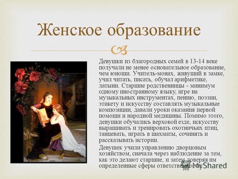Девушки из благородных семей в 13-14 веке получали не менее основательное образование, чем юноши. Учитель - монах, живущий в замке, учил читать, писать, обучал арифметике, латыни. Старшие родственницы - минимум одному иностранному языку, игре на музы