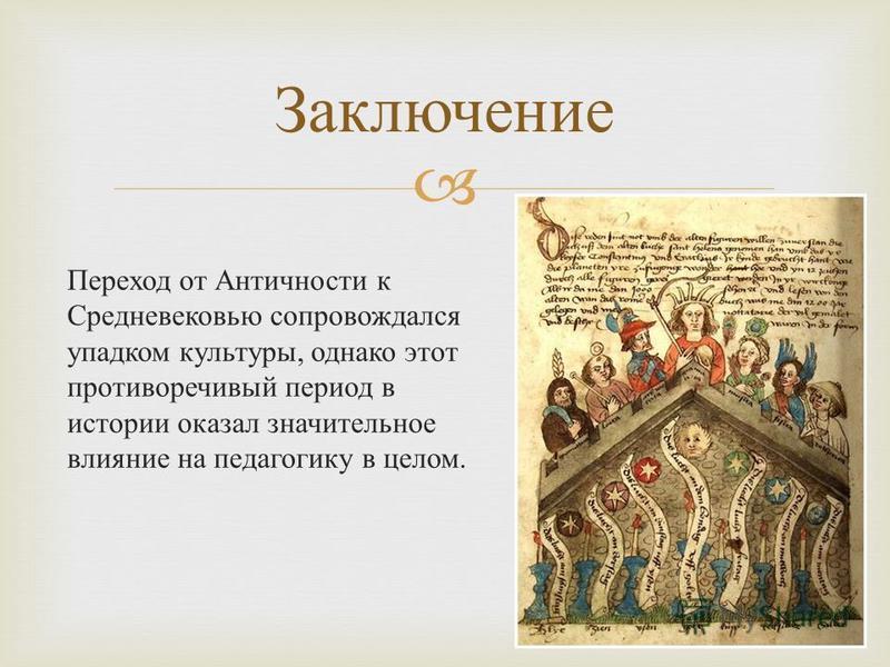 Переход от Античности к Средневековью сопровождался упадком культуры, однако этот противоречивый период в истории оказал значительное влияние на педагогику в целом. Заключение