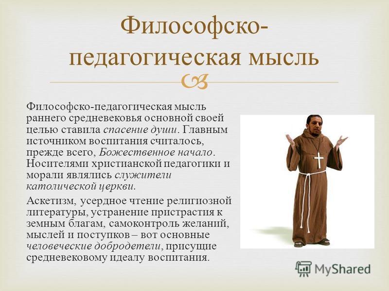 Философско - педагогическая мысль раннего средневековья основной своей целью ставила спасение души. Главным источником воспитания считалось, прежде всего, Божественное начало. Носителями христианской педагогики и морали являлись служители католическо