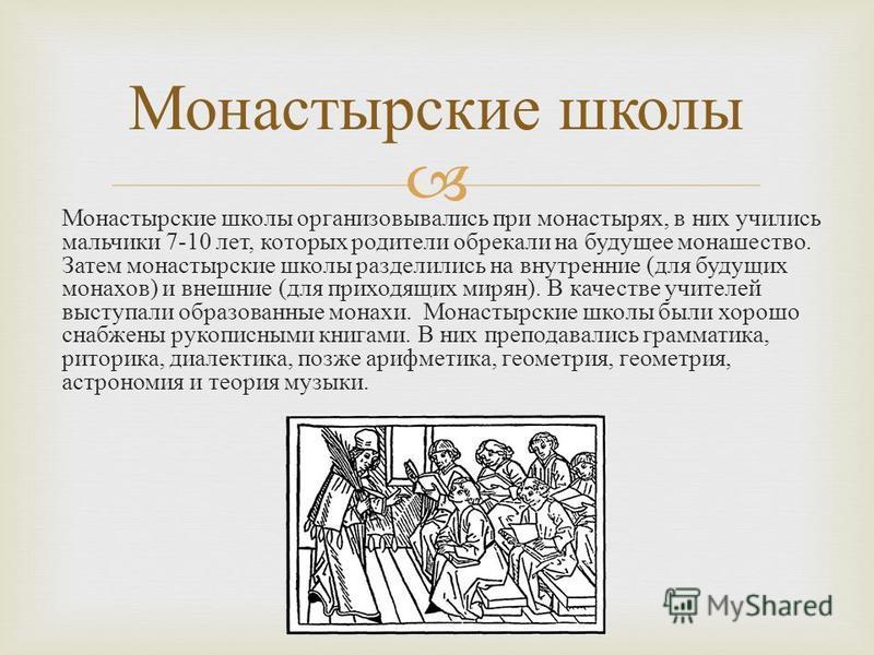 Монастырские школы организовывались при монастырях, в них учились мальчики 7-10 лет, которых родители обрекали на будущее монашество. Затем монастырские школы разделились на внутренние ( для будущих монахов ) и внешние ( для приходящих мирян ). В кач