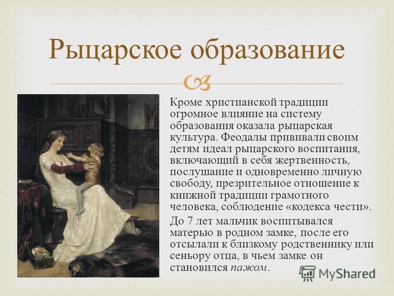 Кроме христианской традиции огромное влияние на систему образования оказала рыцарская культура. Феодалы прививали своим детям идеал рыцарского воспитания, включающий в себя жертвенность, послушание и одновременно личную свободу, презрительное отношен