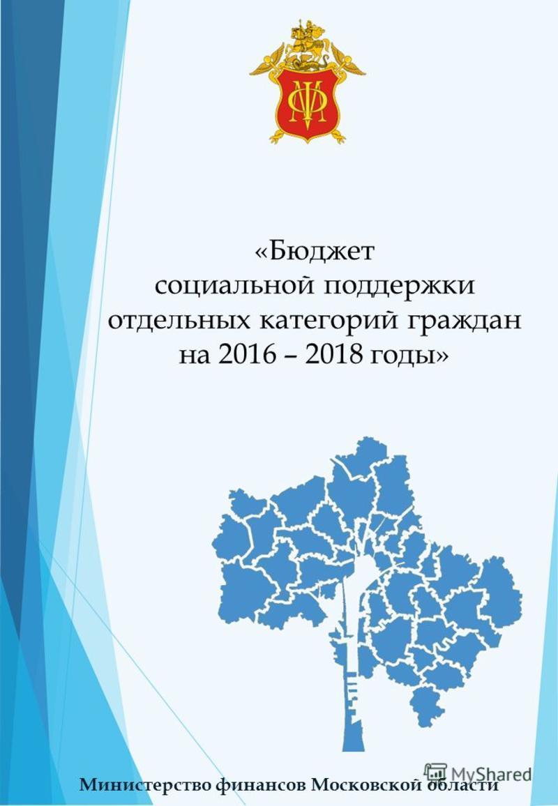 «Бюджет социальной поддержки отдельных категорий граждан на 2016 – 2018 годы» Министерство финансов Московской области