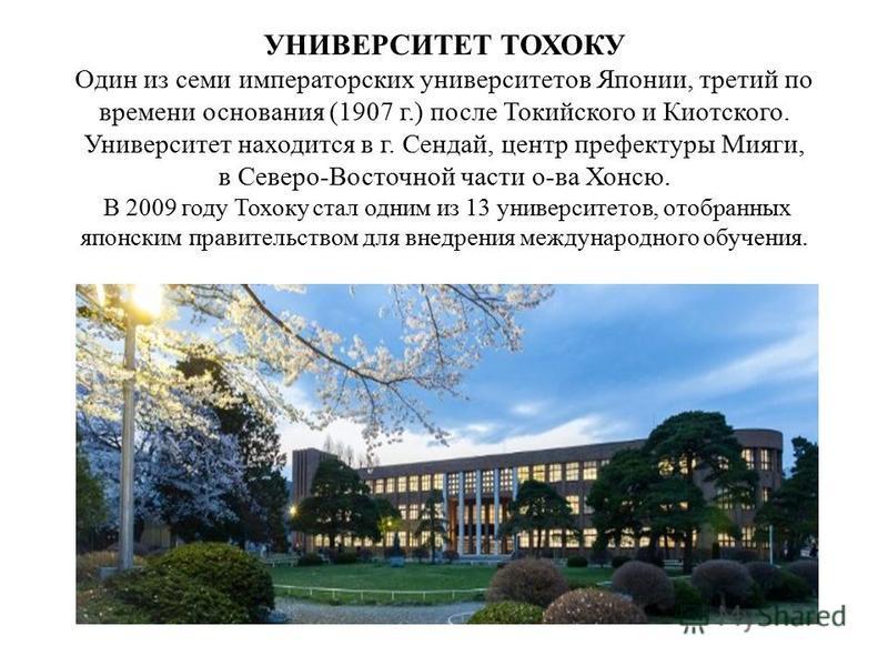 УНИВЕРСИТЕТ ТОХОКУ Один из семи императорских университетов Японии, третий по времени основания (1907 г.) после Токийского и Киотского. Университет находится в г. Сендай, центр префектуры Мияги, в Северо-Восточной части о-ва Хонсю. В 2009 году Тохоку
