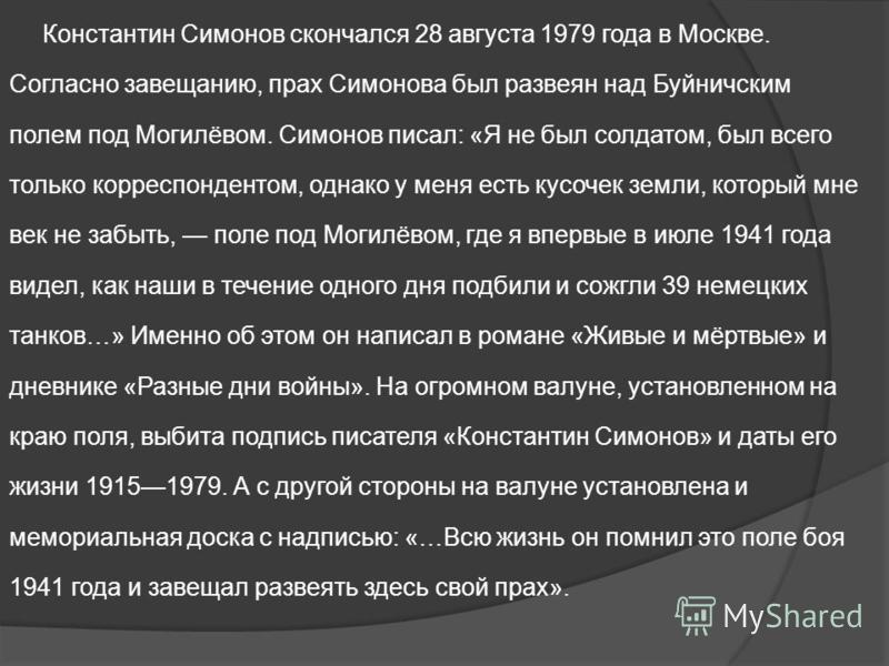Константин Симонов скончался 28 августа 1979 года в Москве. Согласно завещанию, прах Симонова был развеян над Буйничским полем под Могилёвом. Симонов писал: «Я не был солдатом, был всего только корреспондентом, однако у меня есть кусочек земли, котор
