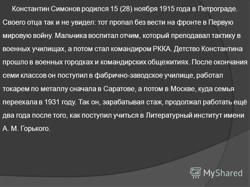 Константин Симонов родился 15 (28) ноября 1915 года в Петрограде. Своего отца так и не увидел: тот пропал без вести на фронте в Первую мировую войну. Мальчика воспитал отчим, который преподавал тактику в военных училищах, а потом стал командиром РККА