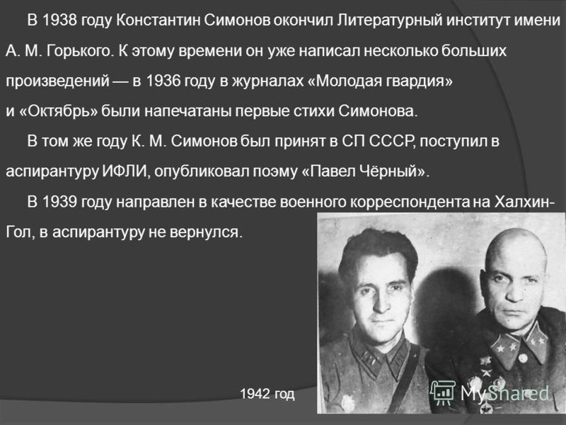В 1938 году Константин Симонов окончил Литературный институт имени А. М. Горького. К этому времени он уже написал несколько больших произведений в 1936 году в журналах «Молодая гвардия» и «Октябрь» были напечатаны первые стихи Симонова. В том же году
