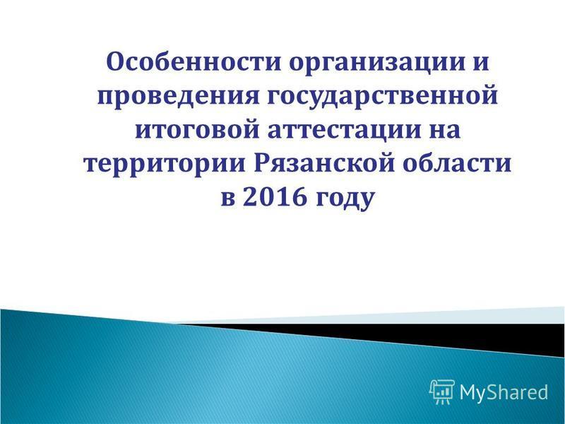 Особенности организации и проведения государственной итоговой аттестации на территории Рязанской области в 2016 году