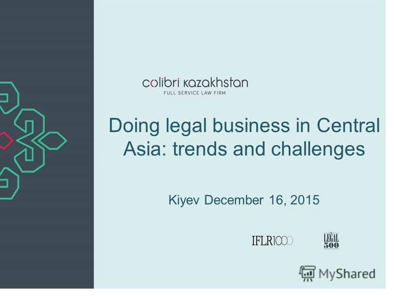 Doing legal business in Central Asia: trends and challenges Kiyev December 16, 2015